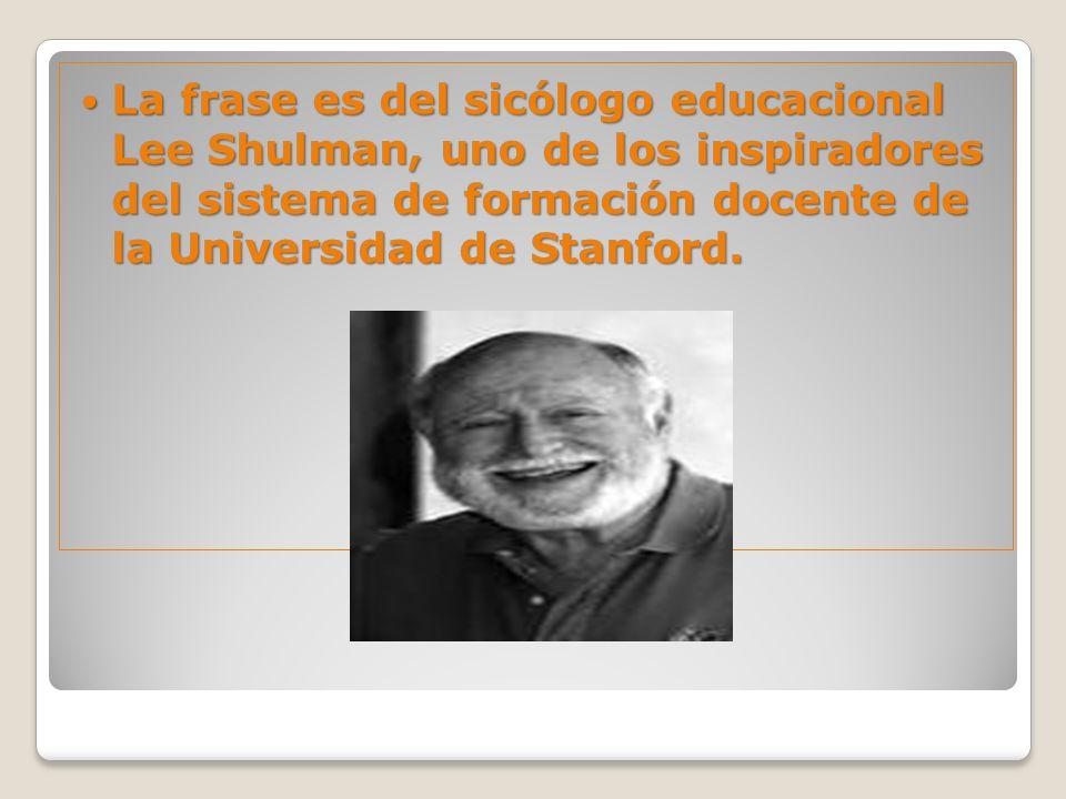 La frase es del sicólogo educacional Lee Shulman, uno de los inspiradores del sistema de formación docente de la Universidad de Stanford. La frase es