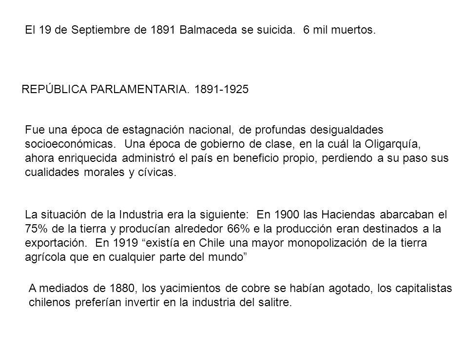 El 19 de Septiembre de 1891 Balmaceda se suicida. 6 mil muertos. REPÚBLICA PARLAMENTARIA. 1891-1925 Fue una época de estagnación nacional, de profunda