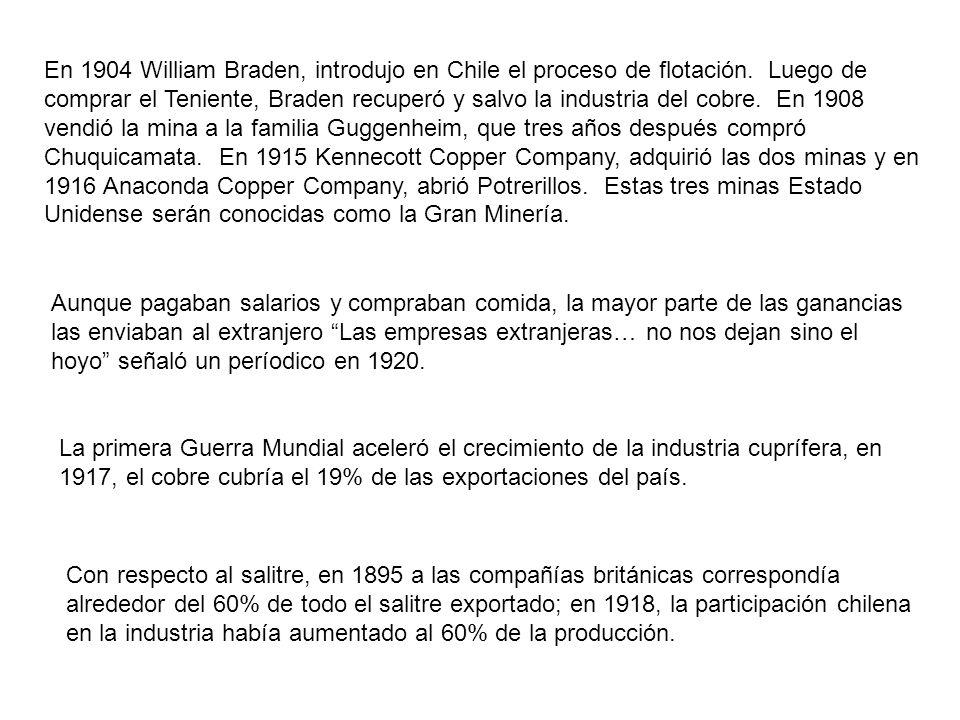 En 1904 William Braden, introdujo en Chile el proceso de flotación. Luego de comprar el Teniente, Braden recuperó y salvo la industria del cobre. En 1