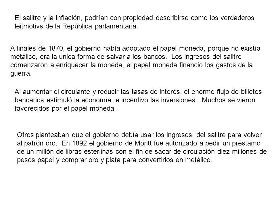 El salitre y la inflación, podrían con propiedad describirse como los verdaderos leitmotivs de la República parlamentaria. A finales de 1870, el gobie