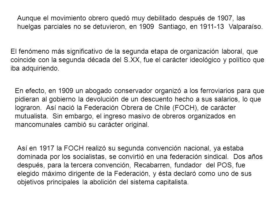 Aunque el movimiento obrero quedó muy debilitado después de 1907, las huelgas parciales no se detuvieron, en 1909 Santiago, en 1911-13 Valparaíso. El