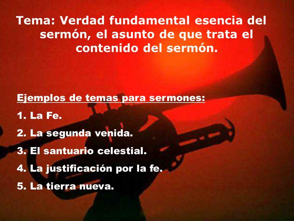 Tema: Verdad fundamental esencia del sermón, el asunto de que trata el contenido del sermón. Ejemplos de temas para sermones: 1. La Fe. 2. La segunda