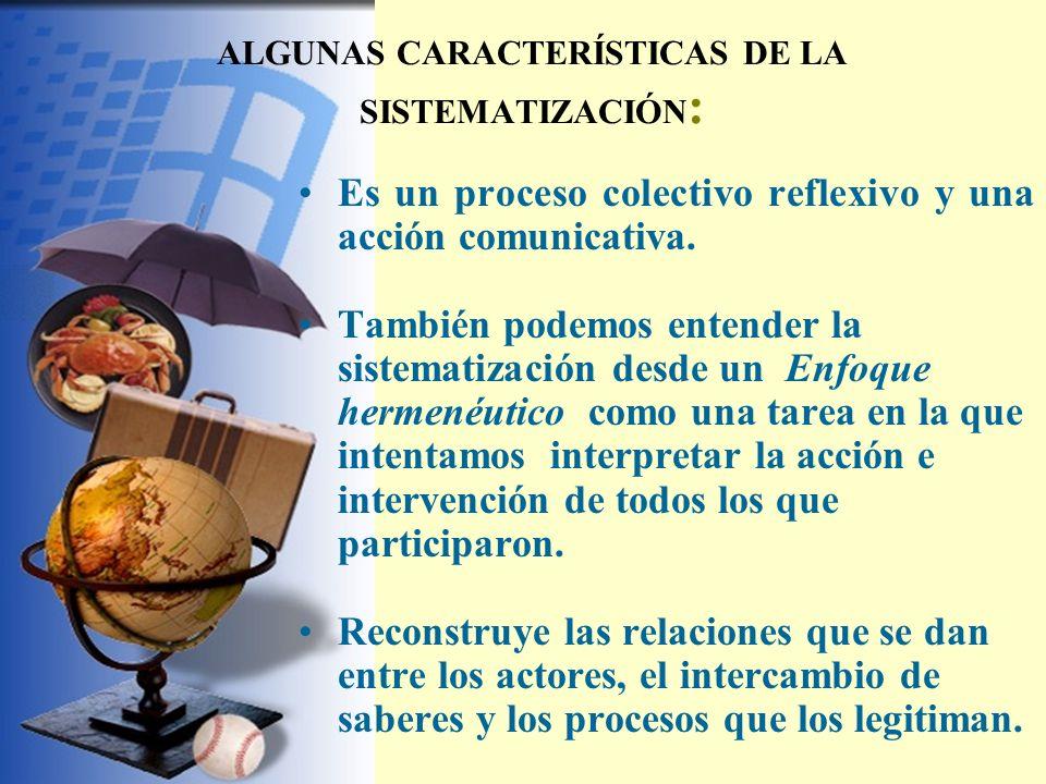 ALGUNAS CARACTERÍSTICAS DE LA SISTEMATIZACIÓN : Es un proceso colectivo reflexivo y una acción comunicativa. También podemos entender la sistematizaci