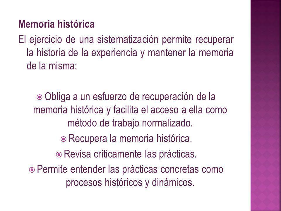 Memoria histórica El ejercicio de una sistematización permite recuperar la historia de la experiencia y mantener la memoria de la misma: Obliga a un esfuerzo de recuperación de la memoria histórica y facilita el acceso a ella como método de trabajo normalizado.