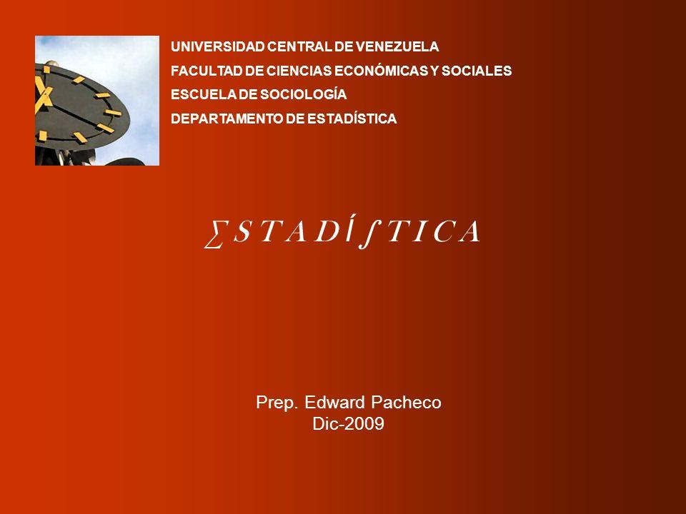 S T A D Í T I C A Prep. Edward Pacheco Dic-2009 UNIVERSIDAD CENTRAL DE VENEZUELA FACULTAD DE CIENCIAS ECONÓMICAS Y SOCIALES ESCUELA DE SOCIOLOGÍA DEPA