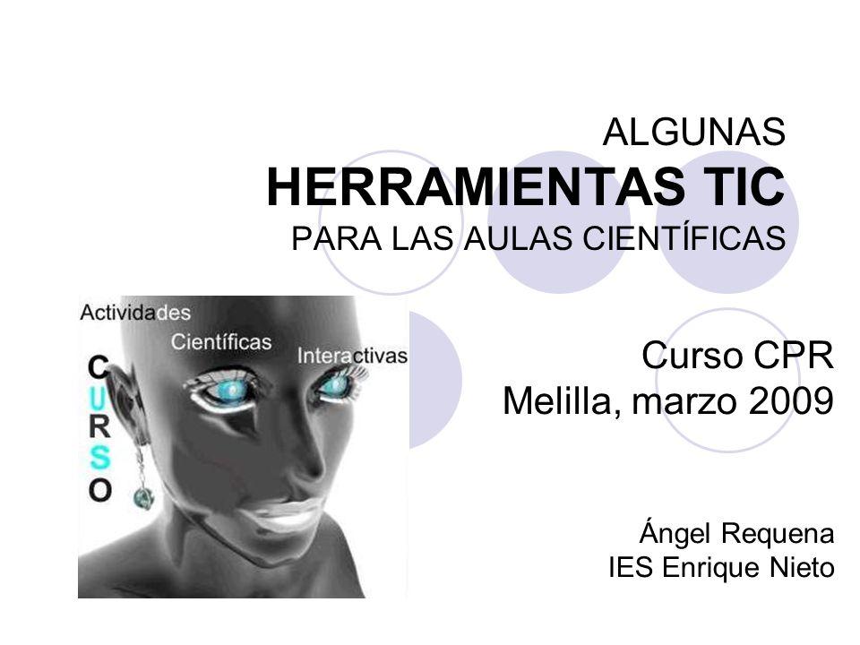 ALGUNAS HERRAMIENTAS TIC PARA LAS AULAS CIENTÍFICAS Curso CPR Melilla, marzo 2009 Ángel Requena IES Enrique Nieto