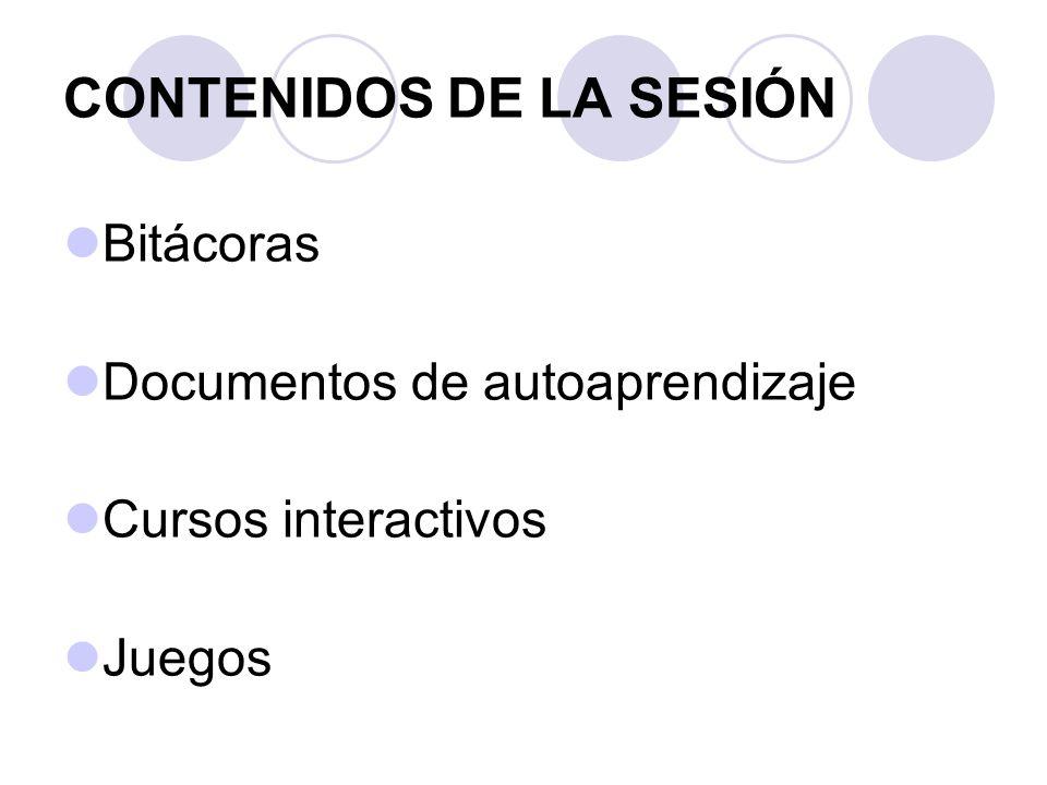 CONTENIDOS DE LA SESIÓN Bitácoras Documentos de autoaprendizaje Cursos interactivos Juegos