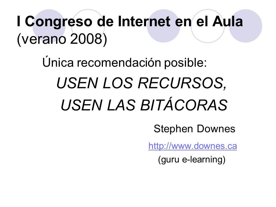 I Congreso de Internet en el Aula (verano 2008) Única recomendación posible: USEN LOS RECURSOS, USEN LAS BITÁCORAS Stephen Downes http://www.downes.ca (guru e-learning)