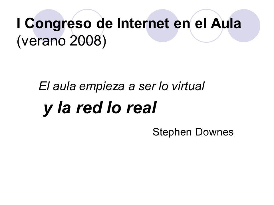 I Congreso de Internet en el Aula (verano 2008) El aula empieza a ser lo virtual y la red lo real Stephen Downes
