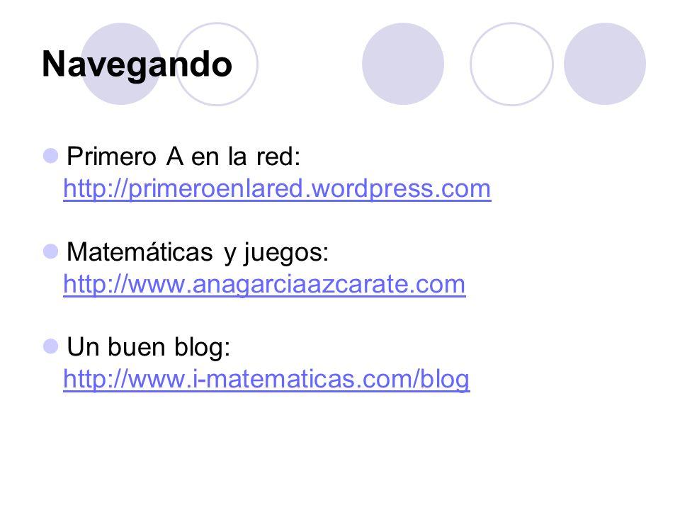 Navegando Primero A en la red: http://primeroenlared.wordpress.com Matemáticas y juegos: http://www.anagarciaazcarate.com Un buen blog: http://www.i-m