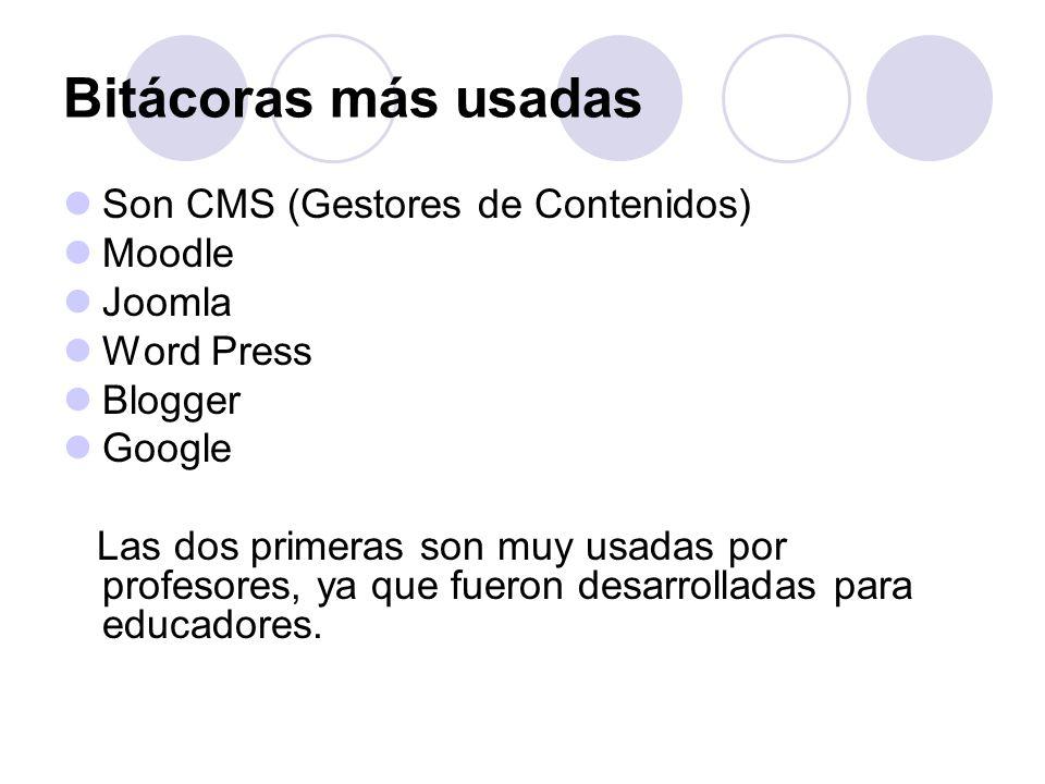Bitácoras más usadas Son CMS (Gestores de Contenidos) Moodle Joomla Word Press Blogger Google Las dos primeras son muy usadas por profesores, ya que fueron desarrolladas para educadores.