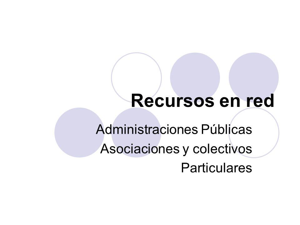 Recursos en red Administraciones Públicas Asociaciones y colectivos Particulares