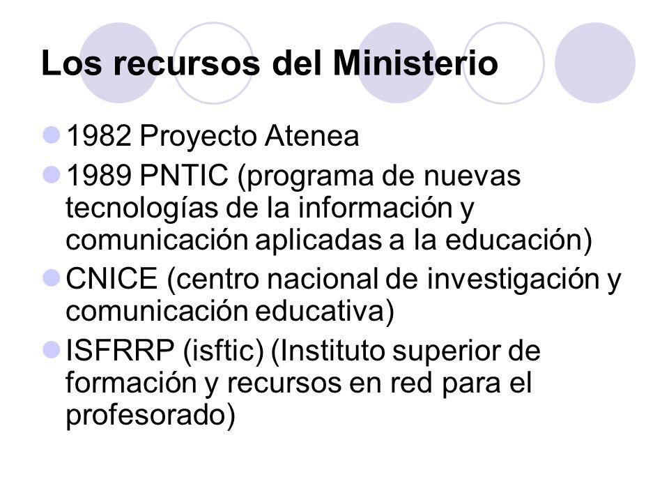 Los recursos del Ministerio 1982 Proyecto Atenea 1989 PNTIC (programa de nuevas tecnologías de la información y comunicación aplicadas a la educación) CNICE (centro nacional de investigación y comunicación educativa) ISFRRP (isftic) (Instituto superior de formación y recursos en red para el profesorado)