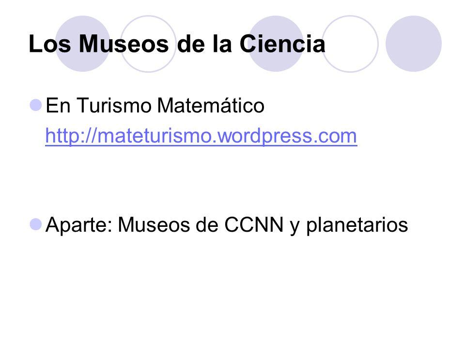 Los Museos de la Ciencia En Turismo Matemático http://mateturismo.wordpress.com Aparte: Museos de CCNN y planetarios