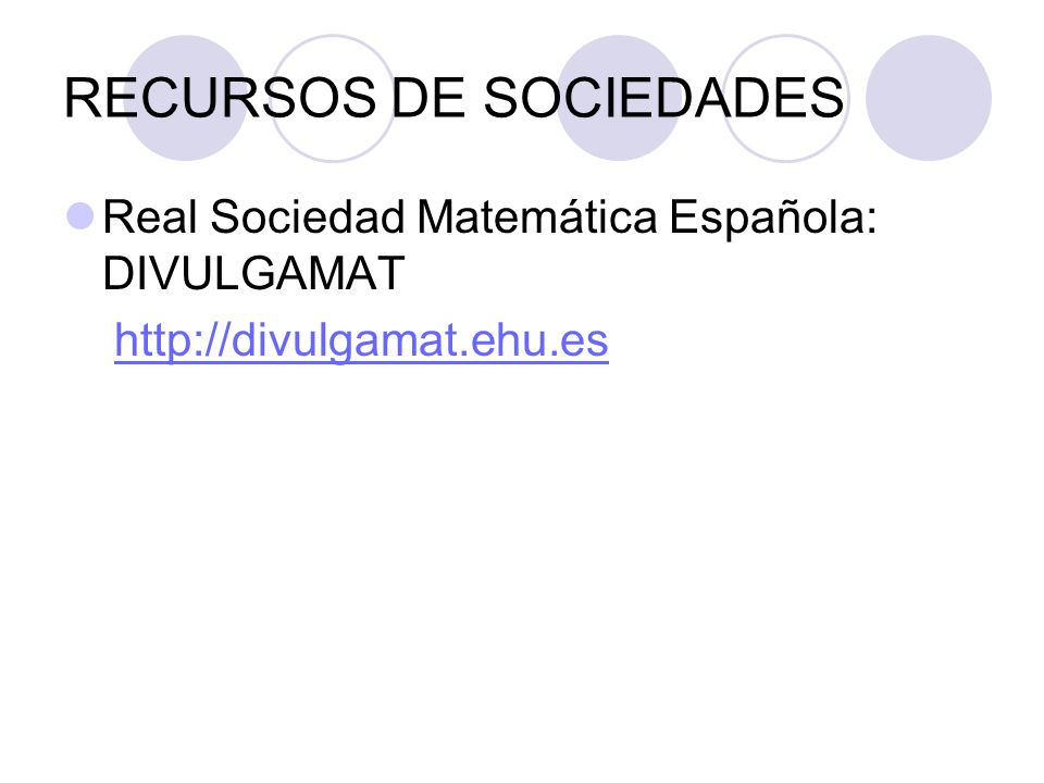 RECURSOS DE SOCIEDADES Real Sociedad Matemática Española: DIVULGAMAT http://divulgamat.ehu.es