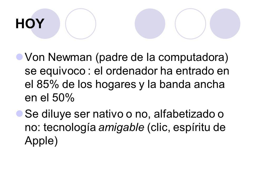 HOY Von Newman (padre de la computadora) se equivoco : el ordenador ha entrado en el 85% de los hogares y la banda ancha en el 50% Se diluye ser nativo o no, alfabetizado o no: tecnología amigable (clic, espíritu de Apple)