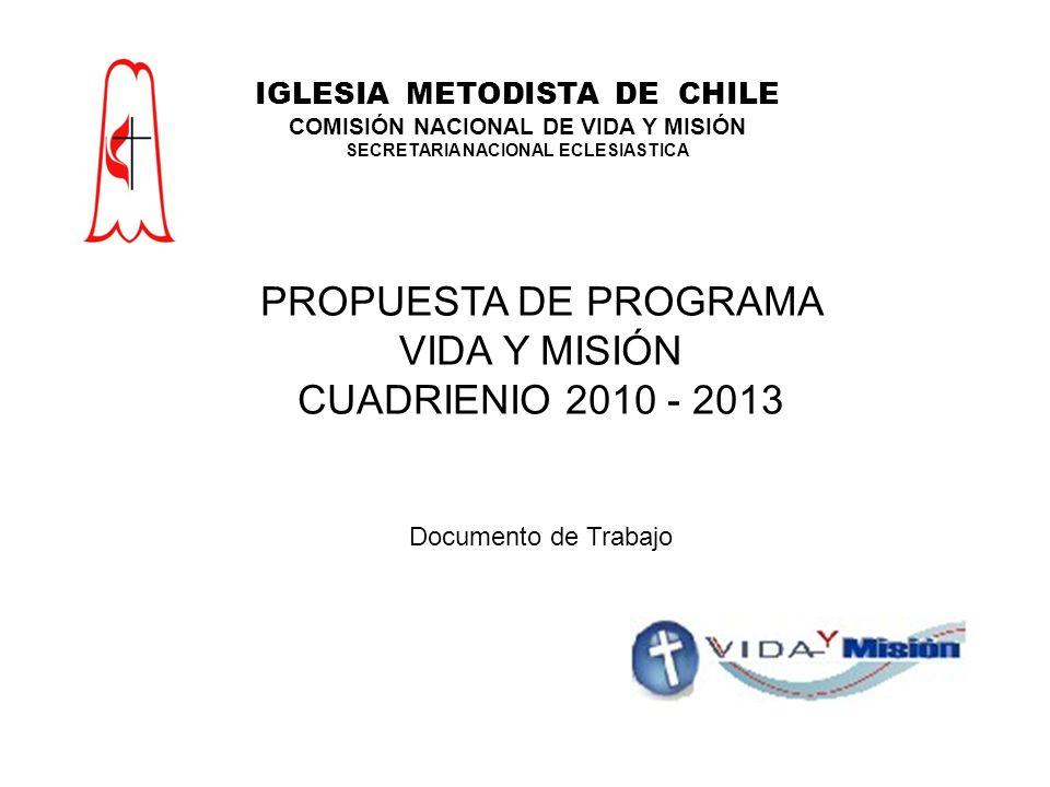 PROPUESTA DE PROGRAMA VIDA Y MISIÓN CUADRIENIO 2010 - 2013 Documento de Trabajo IGLESIA METODISTA DE CHILE COMISIÓN NACIONAL DE VIDA Y MISIÓN SECRETARIA NACIONAL ECLESIASTICA