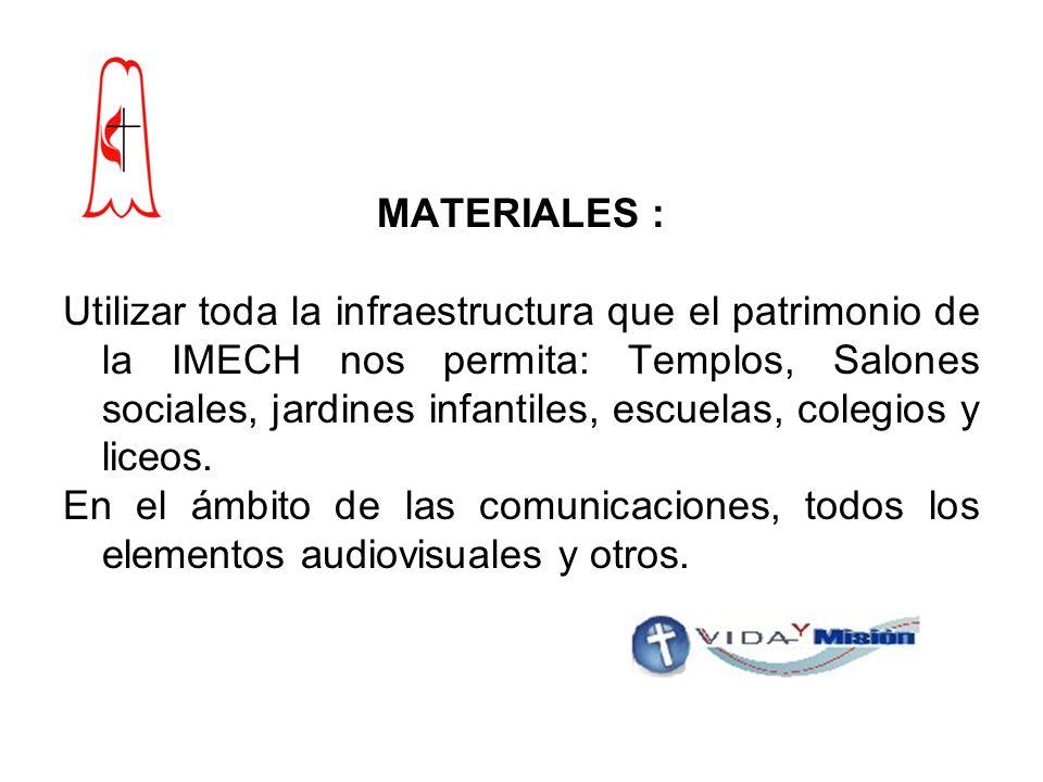 MATERIALES : Utilizar toda la infraestructura que el patrimonio de la IMECH nos permita: Templos, Salones sociales, jardines infantiles, escuelas, colegios y liceos.