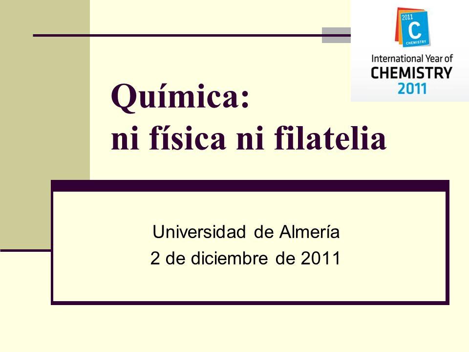 Química: ni física ni filatelia Universidad de Almería 2 de diciembre de 2011