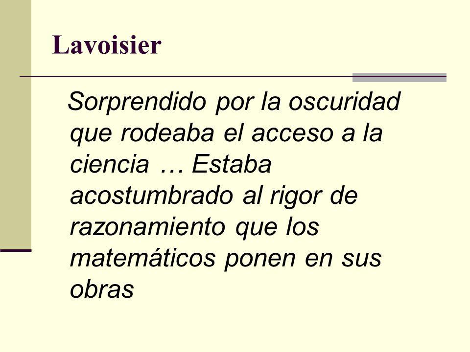 Lavoisier Sorprendido por la oscuridad que rodeaba el acceso a la ciencia … Estaba acostumbrado al rigor de razonamiento que los matemáticos ponen en