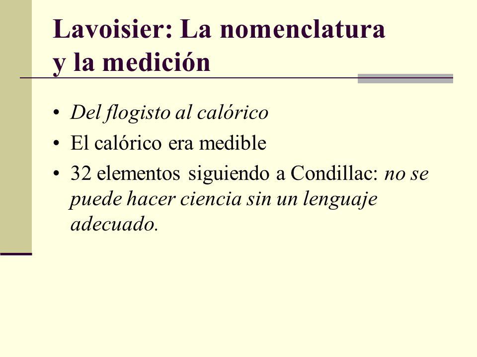 Lavoisier: La nomenclatura y la medición Del flogisto al calórico El calórico era medible 32 elementos siguiendo a Condillac: no se puede hacer cienci