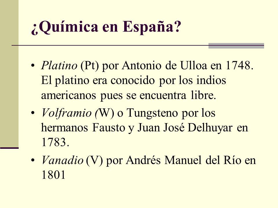 ¿Química en España? Platino (Pt) por Antonio de Ulloa en 1748. El platino era conocido por los indios americanos pues se encuentra libre. Volframio (W