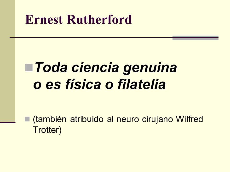 Ernest Rutherford Toda ciencia genuina o es física o filatelia Toda ciencia genuina o es física o filatelia (también atribuido al neuro cirujano Wilfr