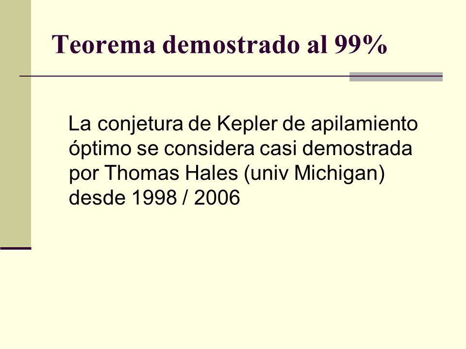 Teorema demostrado al 99% La conjetura de Kepler de apilamiento óptimo se considera casi demostrada por Thomas Hales (univ Michigan) desde 1998 / 2006