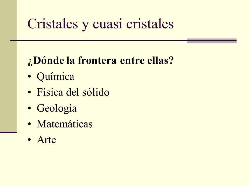 Cristales y cuasi cristales ¿Dónde la frontera entre ellas? Química Física del sólido Geología Matemáticas Arte
