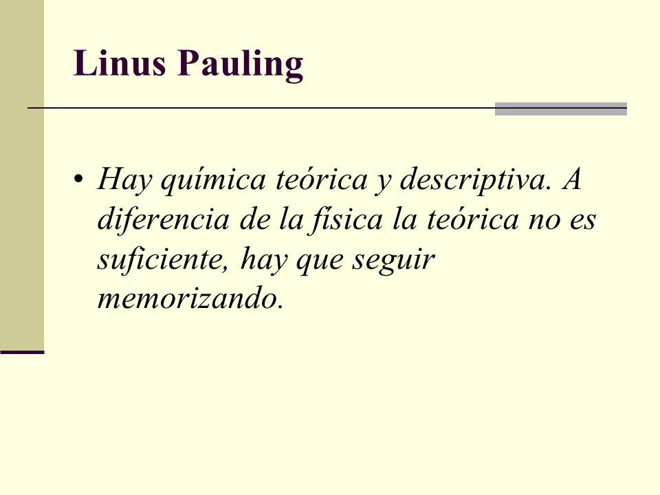 Hay química teórica y descriptiva. A diferencia de la física la teórica no es suficiente, hay que seguir memorizando. Linus Pauling