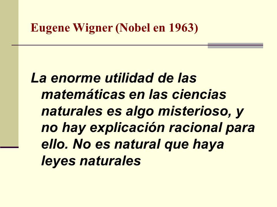 Eugene Wigner (Nobel en 1963) La enorme utilidad de las matemáticas en las ciencias naturales es algo misterioso, y no hay explicación racional para e