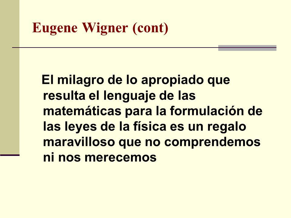 Eugene Wigner (cont) El milagro de lo apropiado que resulta el lenguaje de las matemáticas para la formulación de las leyes de la física es un regalo