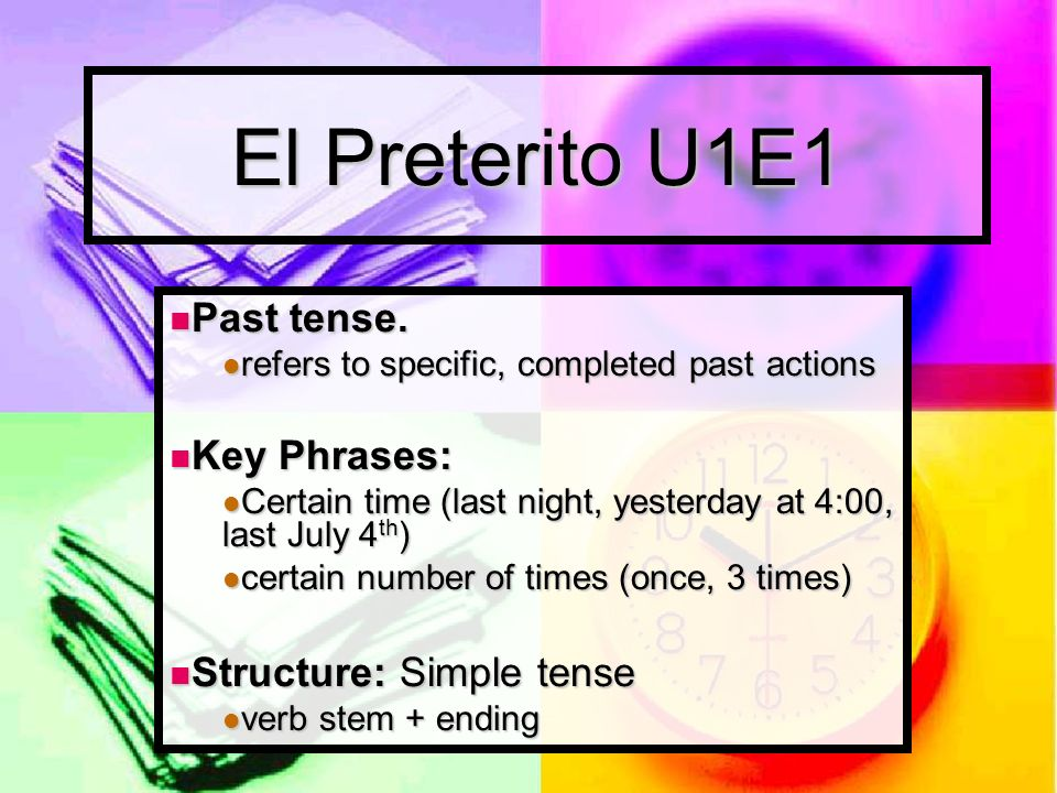 The Preterite Tense Fixed point in time Fixed point in time I called you at 3:00 I called you at 3:00 Specific number of actions Specific number of actions I called you five times I called you five times Enclosed amount of time Enclosed amount of time I worked for eight hours.