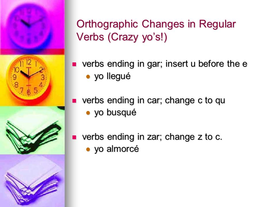 Orthographic Changes in Regular Verbs (Crazy yos!) verbs ending in gar; insert u before the e verbs ending in gar; insert u before the e yo llegué yo llegué verbs ending in car; change c to qu verbs ending in car; change c to qu yo busqué yo busqué verbs ending in zar; change z to c.