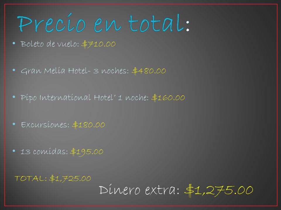 Boleto de vuelo: $710.00 Gran Melia Hotel- 3 noches: $480.00 Pipo International Hotel 1 noche: $160.00 Excursiones: $180.00 13 comidas: $195.00 TOTAL: $1,725.00 Dinero extra: $1,275.00