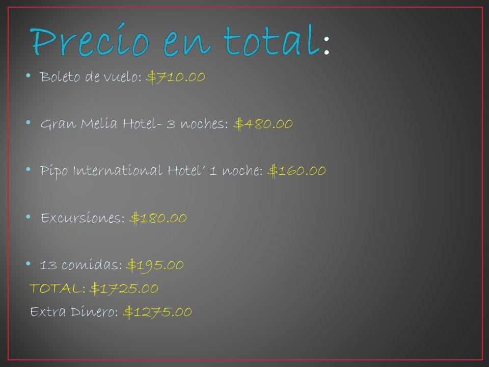 Boleto de vuelo: $710.00 Gran Melia Hotel- 3 noches: $480.00 Pipo International Hotel 1 noche: $160.00 Excursiones: $180.00 13 comidas: $195.00 TOTAL: $1725.00 Extra Dinero: $1275.00