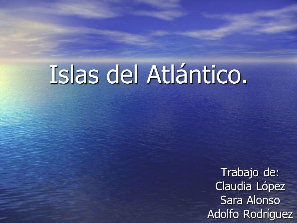 Islas del Atlántico. Trabajo de: Claudia López Sara Alonso Adolfo Rodríguez