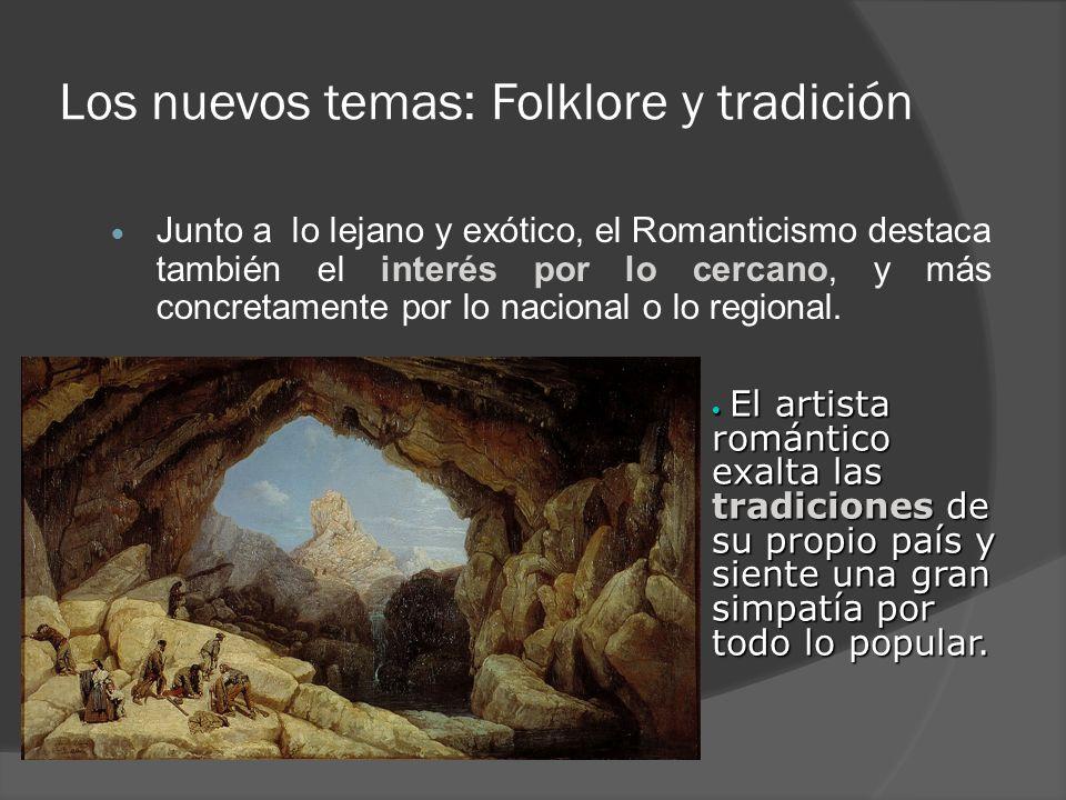 Los nuevos temas: Folklore y tradición Junto a lo lejano y exótico, el Romanticismo destaca también el interés por lo cercano, y más concretamente por
