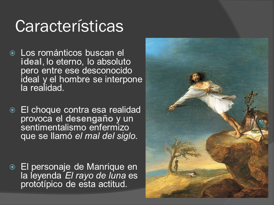 Características Los románticos buscan el ideal, lo eterno, lo absoluto pero entre ese desconocido ideal y el hombre se interpone la realidad. El choqu