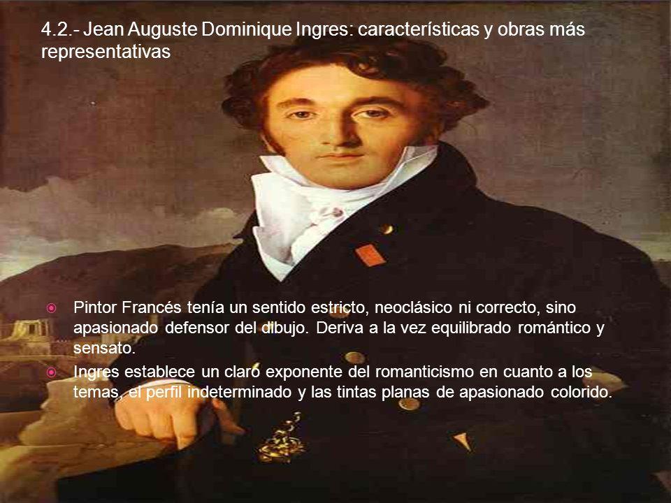 4.2.- Jean Auguste Dominique Ingres: características y obras más representativas Pintor Francés tenía un sentido estricto, neoclásico ni correcto, sino apasionado defensor del dibujo.