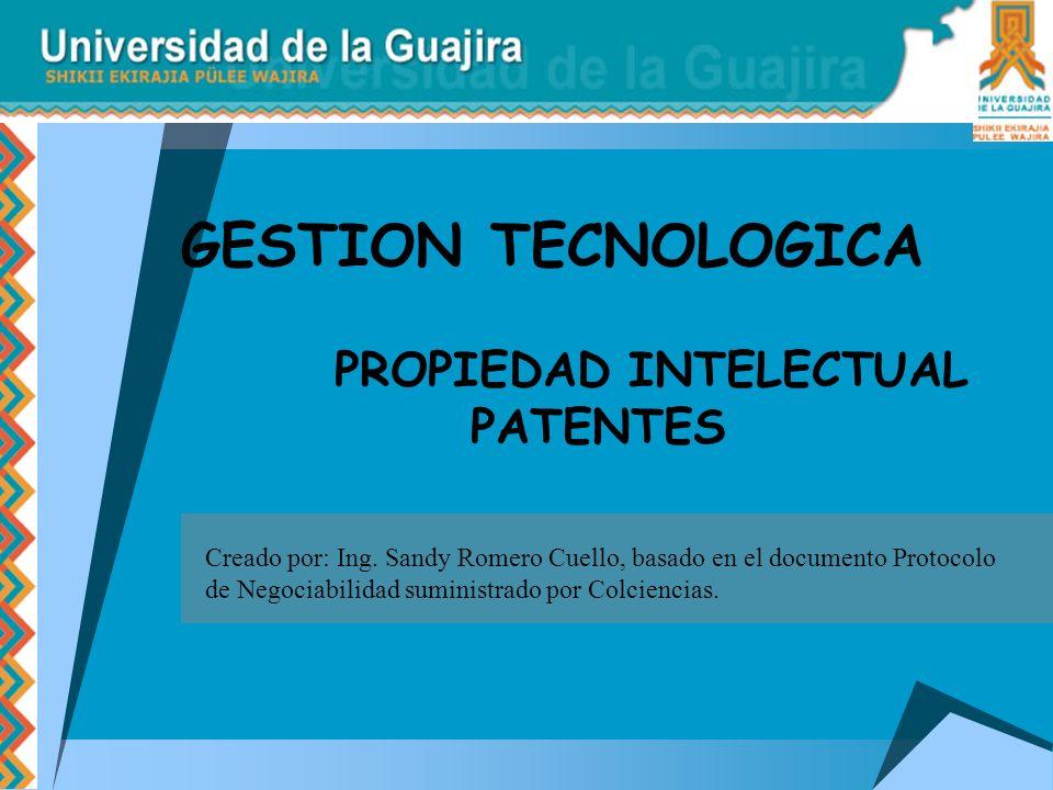 PROPIEDAD INTELECTUAL PATENTES GESTION TECNOLOGICA Creado por: Ing. Sandy Romero Cuello, basado en el documento Protocolo de Negociabilidad suministra