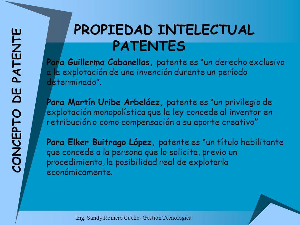 Ing. Sandy Romero Cuello- Gestión Técnologica PROPIEDAD INTELECTUAL PATENTES Para Guillermo Cabanellas, patente es un derecho exclusivo a la explotaci