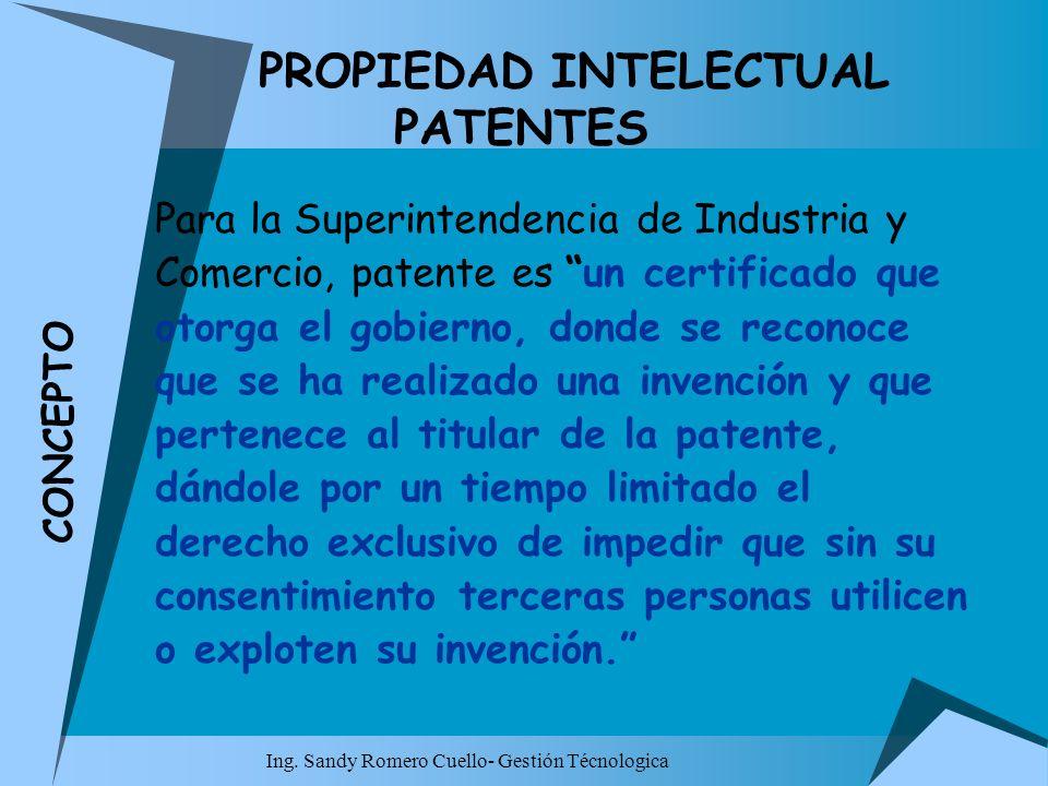 Ing. Sandy Romero Cuello- Gestión Técnologica PROPIEDAD INTELECTUAL PATENTES Para la Superintendencia de Industria y Comercio, patente es un certifica