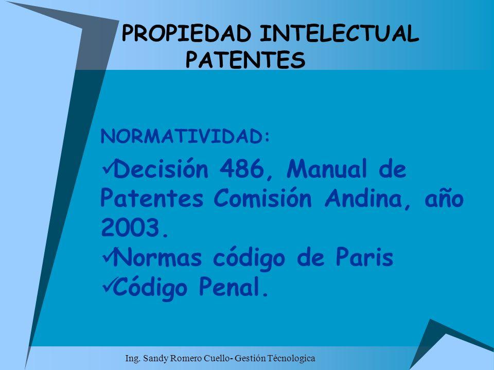 Ing. Sandy Romero Cuello- Gestión Técnologica PROPIEDAD INTELECTUAL PATENTES NORMATIVIDAD: Decisión 486, Manual de Patentes Comisión Andina, año 2003.