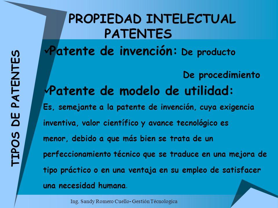 Ing. Sandy Romero Cuello- Gestión Técnologica PROPIEDAD INTELECTUAL PATENTES Patente de invención: De producto De procedimiento Patente de modelo de u