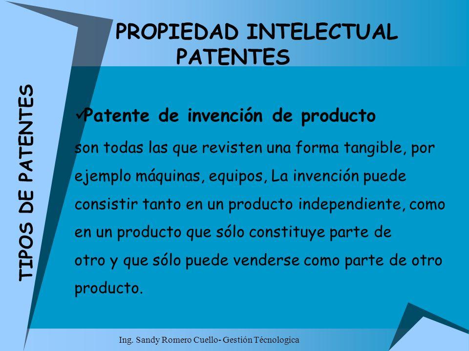 Ing. Sandy Romero Cuello- Gestión Técnologica PROPIEDAD INTELECTUAL PATENTES Patente de invención de producto son todas las que revisten una forma tan