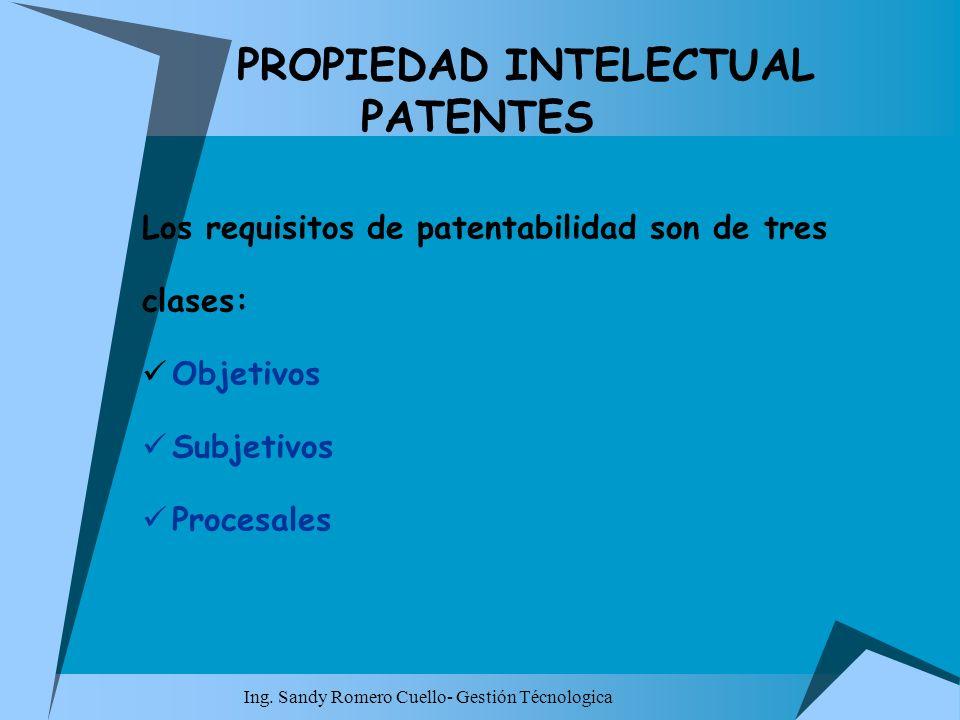 Ing. Sandy Romero Cuello- Gestión Técnologica PROPIEDAD INTELECTUAL PATENTES Los requisitos de patentabilidad son de tres clases: Objetivos Subjetivos