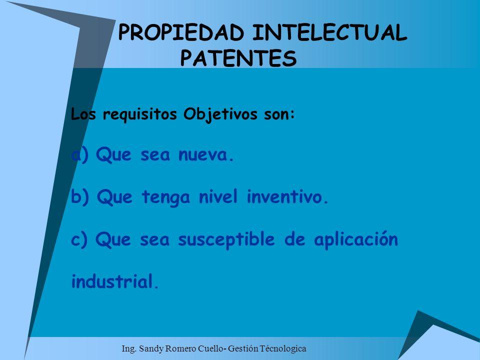 Ing. Sandy Romero Cuello- Gestión Técnologica PROPIEDAD INTELECTUAL PATENTES Los requisitos Objetivos son: a) Que sea nueva. b) Que tenga nivel invent