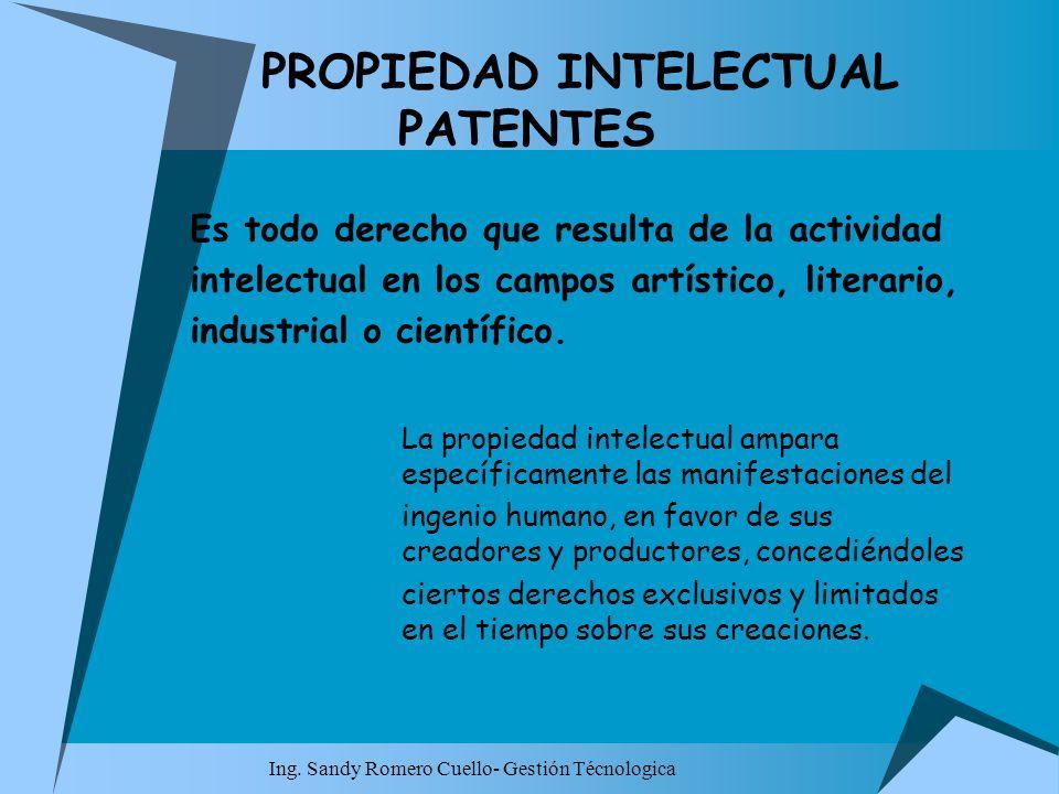 Ing. Sandy Romero Cuello- Gestión Técnologica PROPIEDAD INTELECTUAL PATENTES Es todo derecho que resulta de la actividad intelectual en los campos art