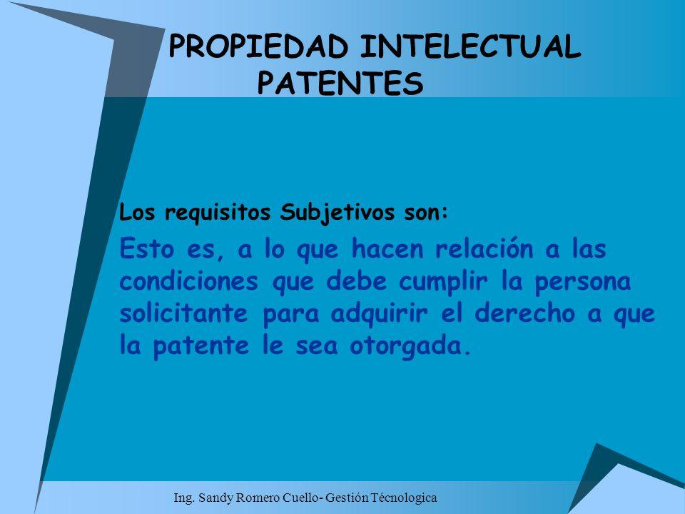 Ing. Sandy Romero Cuello- Gestión Técnologica PROPIEDAD INTELECTUAL PATENTES Los requisitos Subjetivos son: Esto es, a lo que hacen relación a las con